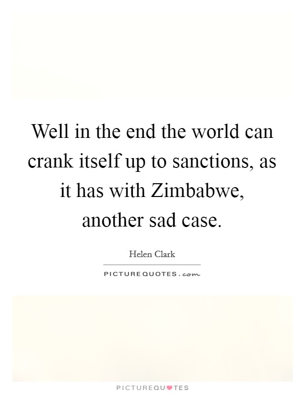 Well in the end the world can crank itself up to sanctions, as it has with Zimbabwe, another sad case Picture Quote #1