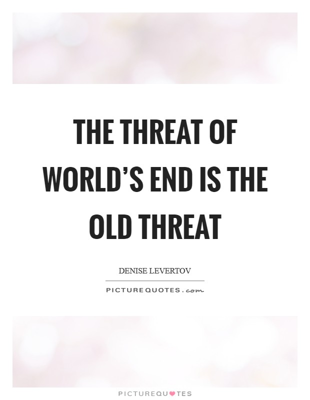 The threat of world's end is the old threat Picture Quote #1