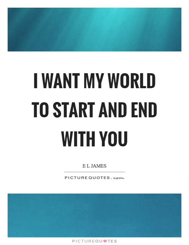 I want my world to start and end with you Picture Quote #1