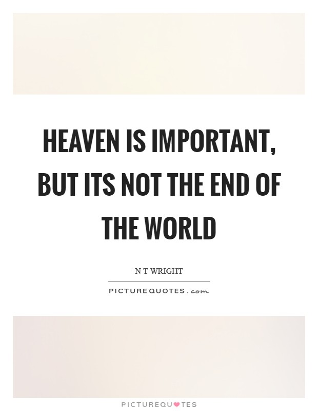 Heaven is important, but its not the end of the world Picture Quote #1