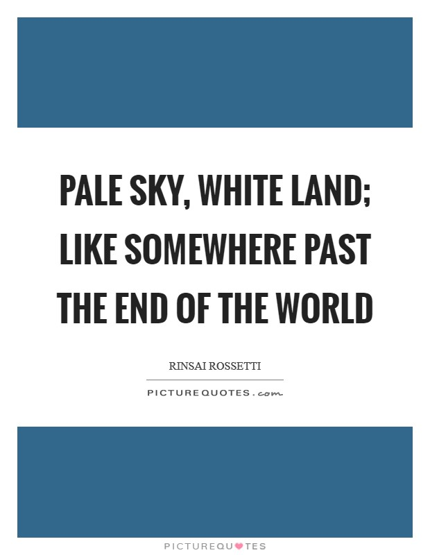 Pale sky, white land; like somewhere past the end of the world Picture Quote #1