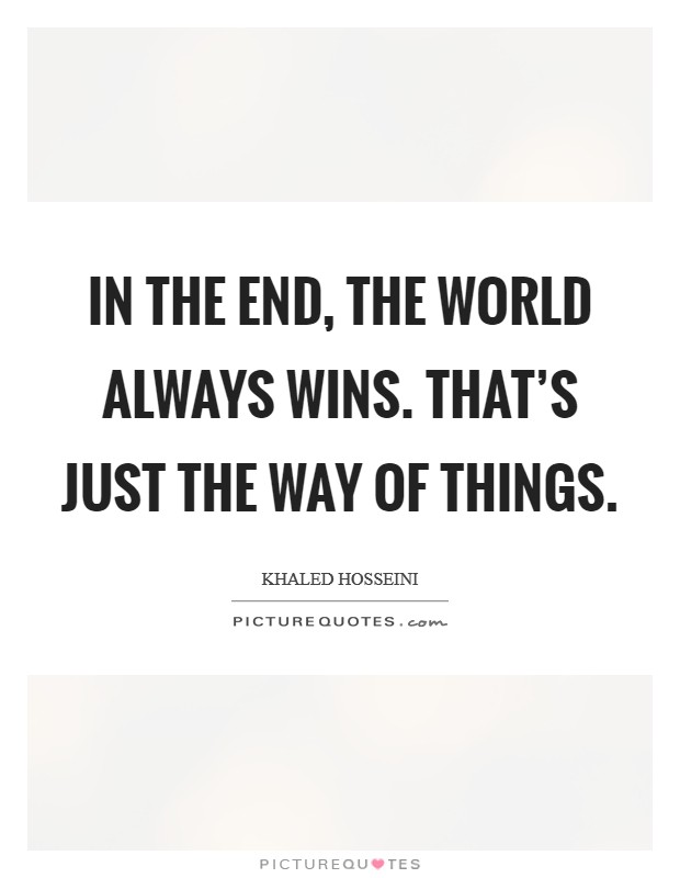 In the end, the world always wins. That's just the way of things Picture Quote #1