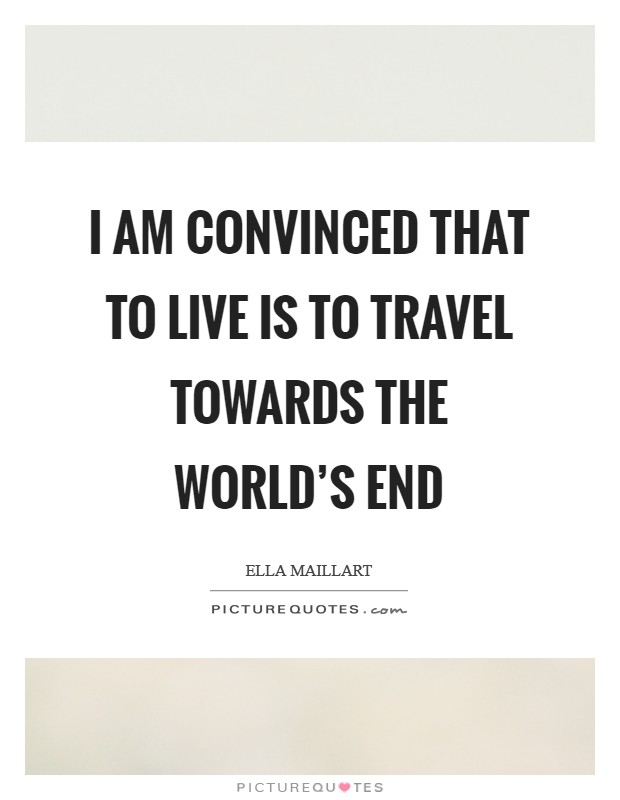 I am convinced that to live is to travel towards the world's end Picture Quote #1