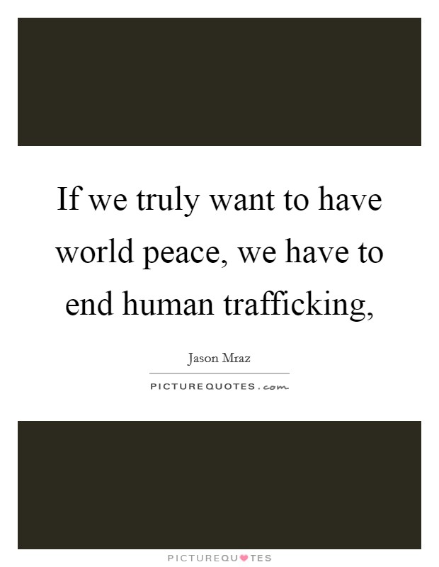 If we truly want to have world peace, we have to end human trafficking, Picture Quote #1