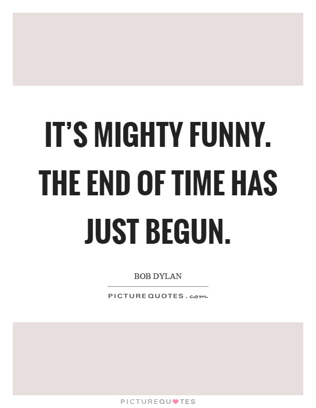 It's mighty funny. The end of time has just begun Picture Quote #1