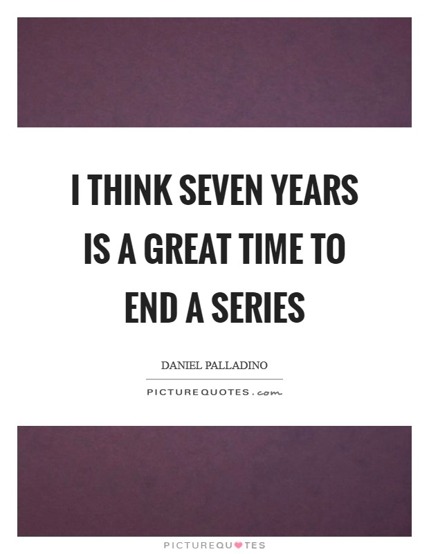 I think seven years is a great time to end a series Picture Quote #1