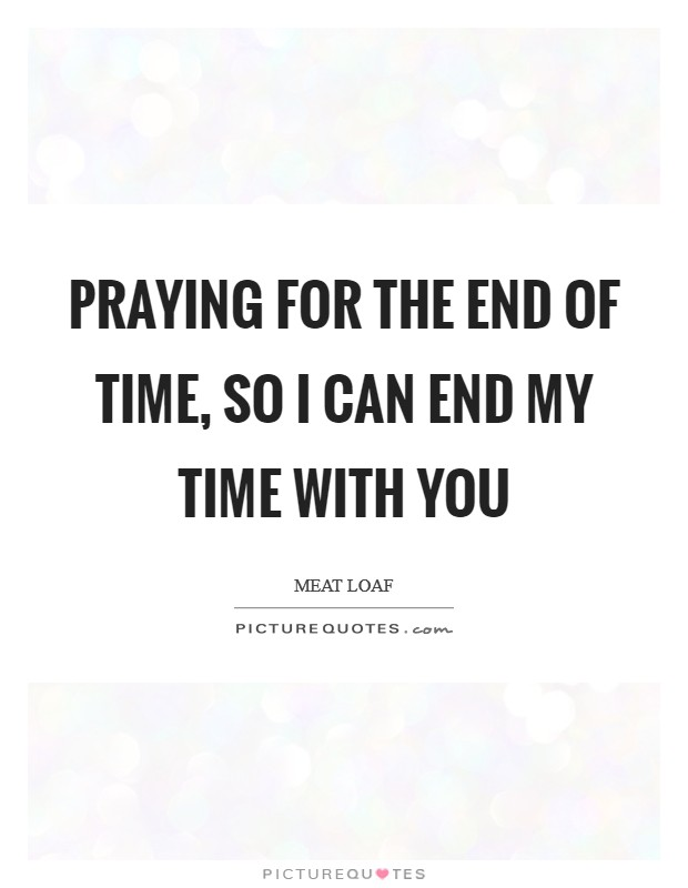 Praying for the end of time, so I can end my time with you Picture Quote #1