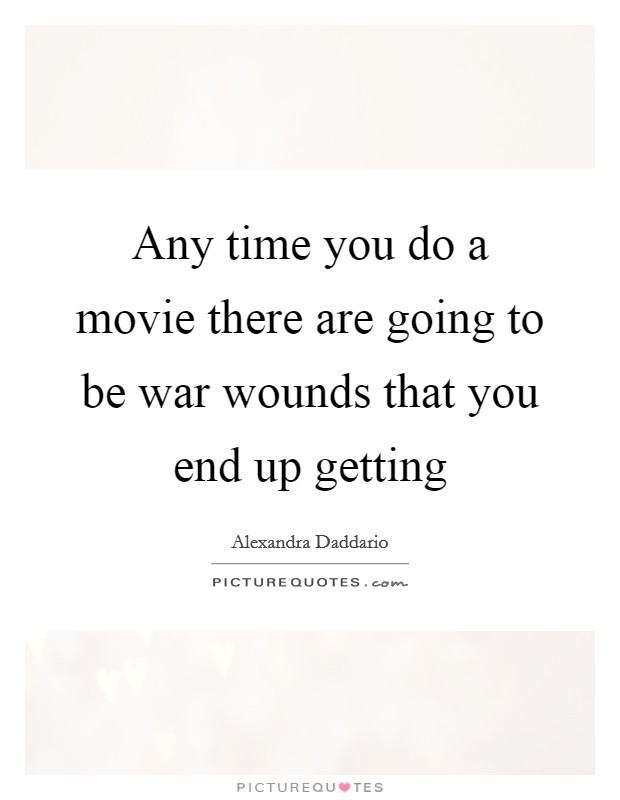 Any time you do a movie there are going to be war wounds that you end up getting Picture Quote #1