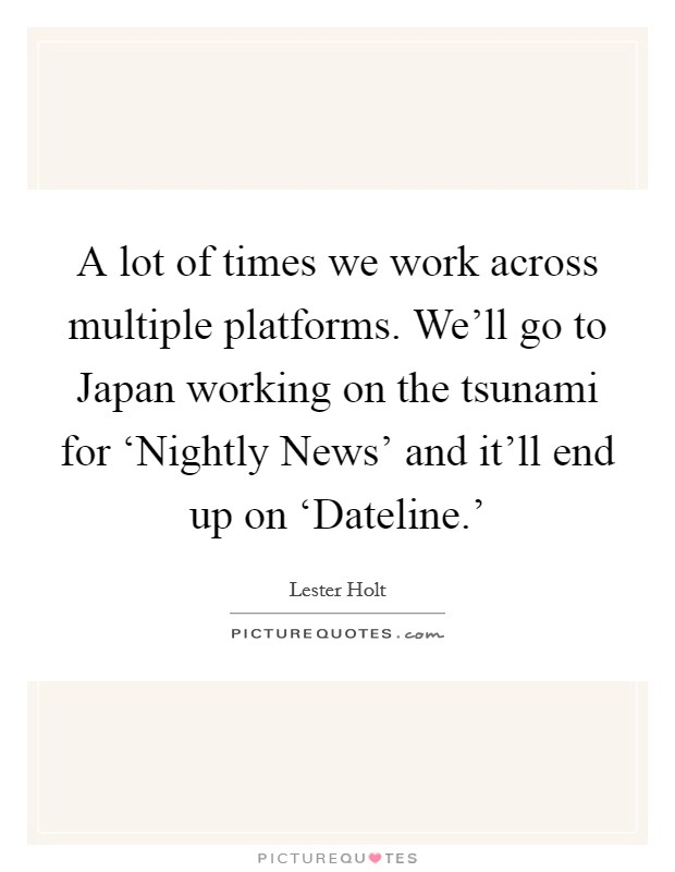 A lot of times we work across multiple platforms. We'll go to Japan working on the tsunami for 'Nightly News' and it'll end up on 'Dateline.' Picture Quote #1