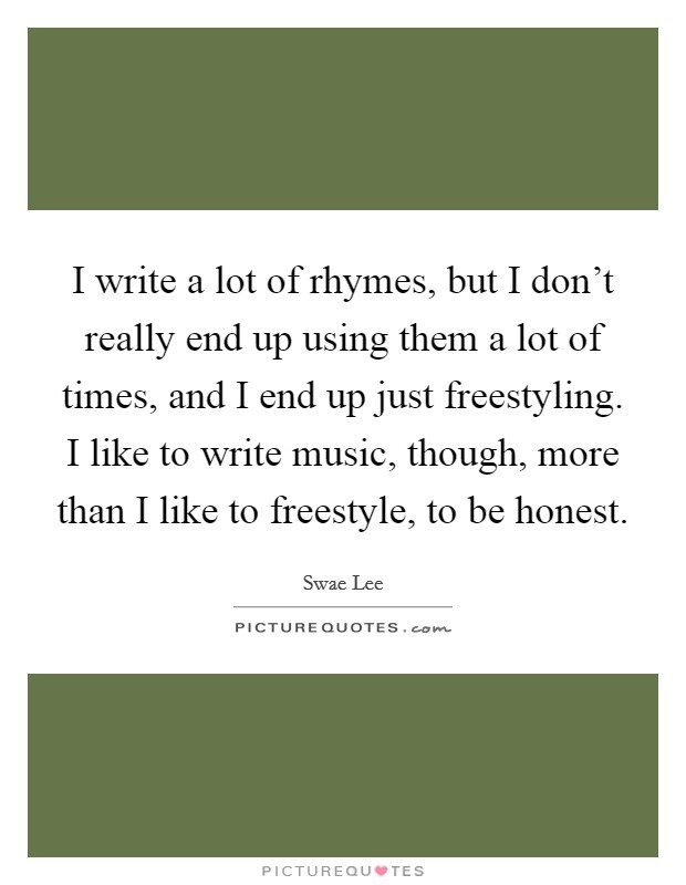 I write a lot of rhymes, but I don't really end up using them a lot of times, and I end up just freestyling. I like to write music, though, more than I like to freestyle, to be honest Picture Quote #1