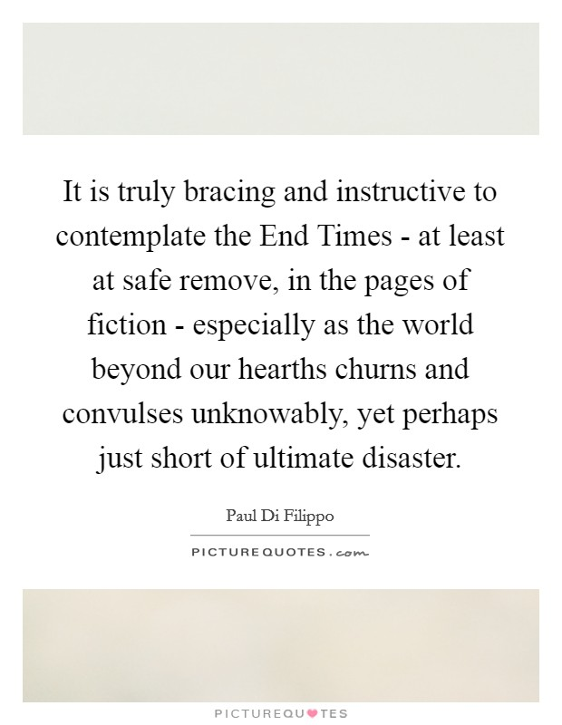 It is truly bracing and instructive to contemplate the End Times - at least at safe remove, in the pages of fiction - especially as the world beyond our hearths churns and convulses unknowably, yet perhaps just short of ultimate disaster Picture Quote #1