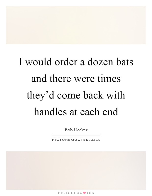 I would order a dozen bats and there were times they'd come back with handles at each end Picture Quote #1