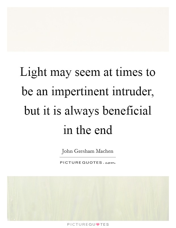 Light may seem at times to be an impertinent intruder, but it is always beneficial in the end Picture Quote #1