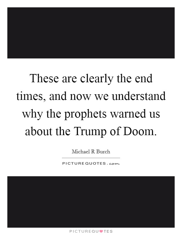 These are clearly the end times, and now we understand why the prophets warned us about the Trump of Doom Picture Quote #1