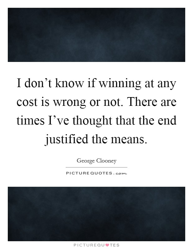 I don't know if winning at any cost is wrong or not. There are times I've thought that the end justified the means Picture Quote #1