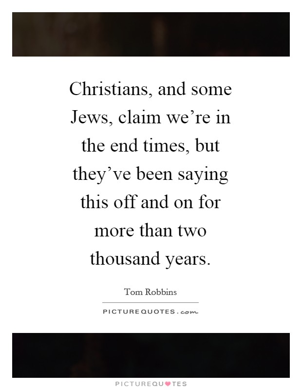 Christians, and some Jews, claim we're in the end times, but they've been saying this off and on for more than two thousand years Picture Quote #1