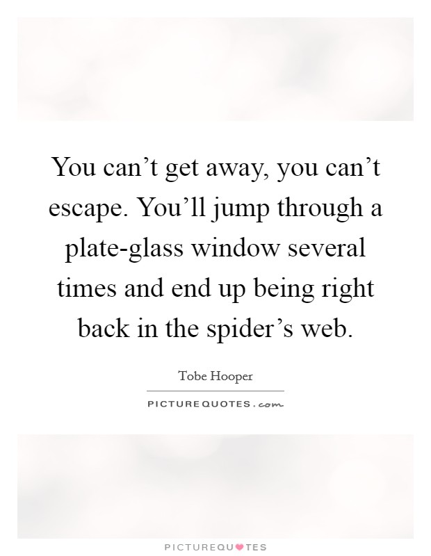 You can't get away, you can't escape. You'll jump through a plate-glass window several times and end up being right back in the spider's web Picture Quote #1