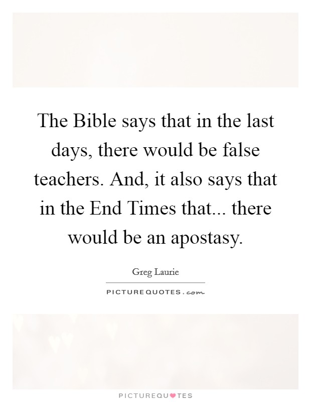 The Bible says that in the last days, there would be false teachers. And, it also says that in the End Times that... there would be an apostasy. Picture Quote #1