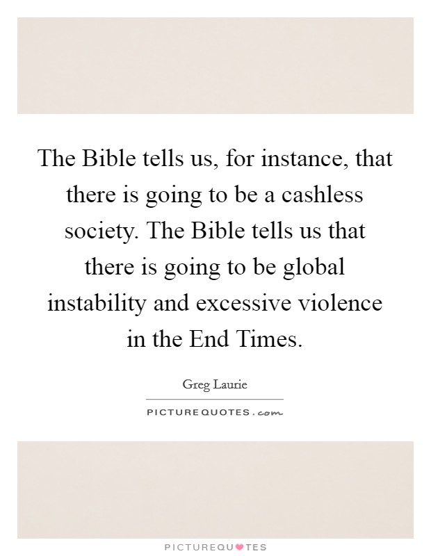 The Bible tells us, for instance, that there is going to be a cashless society. The Bible tells us that there is going to be global instability and excessive violence in the End Times Picture Quote #1