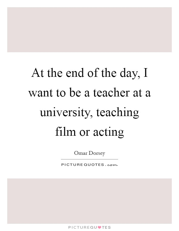 At the end of the day, I want to be a teacher at a university, teaching film or acting Picture Quote #1