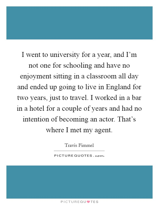 I went to university for a year, and I'm not one for schooling and have no enjoyment sitting in a classroom all day and ended up going to live in England for two years, just to travel. I worked in a bar in a hotel for a couple of years and had no intention of becoming an actor. That's where I met my agent Picture Quote #1