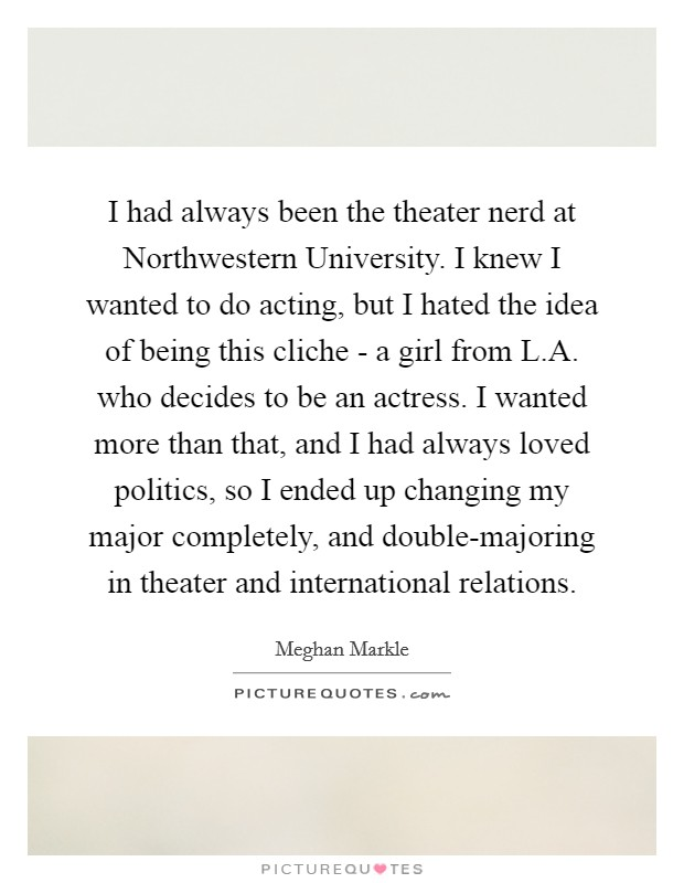 I had always been the theater nerd at Northwestern University. I knew I wanted to do acting, but I hated the idea of being this cliche - a girl from L.A. who decides to be an actress. I wanted more than that, and I had always loved politics, so I ended up changing my major completely, and double-majoring in theater and international relations Picture Quote #1