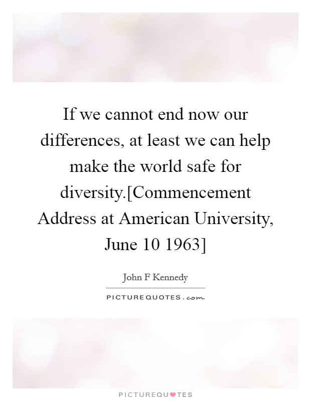 If we cannot end now our differences, at least we can help make the world safe for diversity.[Commencement Address at American University, June 10 1963] Picture Quote #1