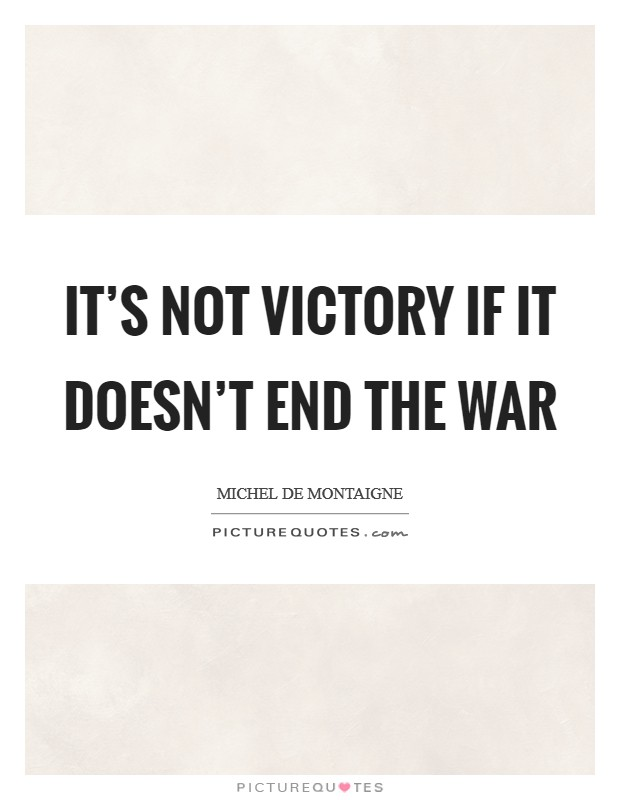 It's not victory if it doesn't end the war Picture Quote #1