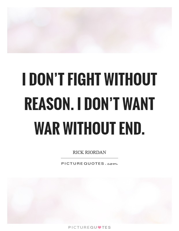 I don't fight without reason. I don't want war without end Picture Quote #1