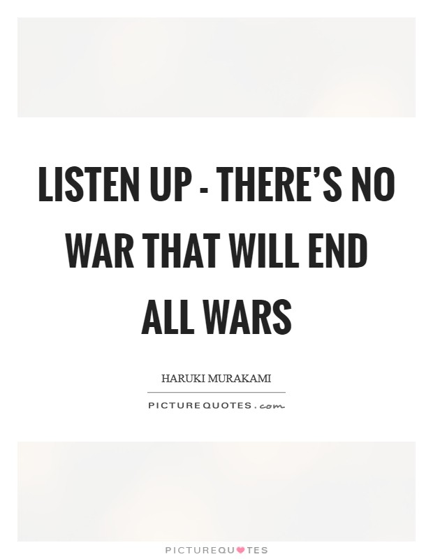 Listen up - there's no war that will end all wars Picture Quote #1