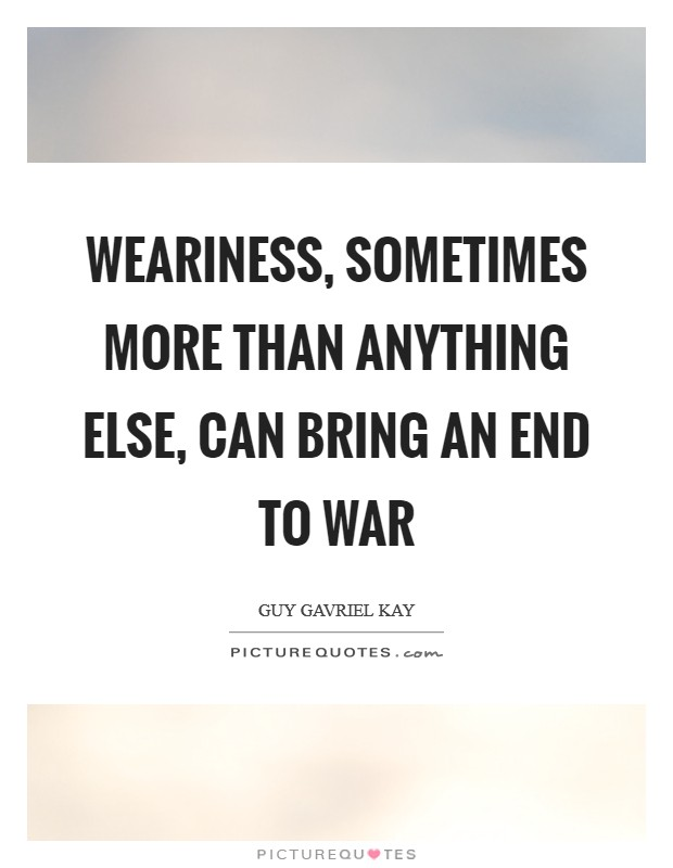 Weariness, sometimes more than anything else, can bring an end to war Picture Quote #1