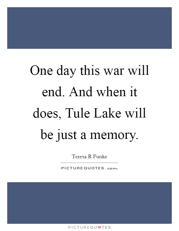 One day this war will end. And when it does, Tule Lake will be just a memory Picture Quote #1