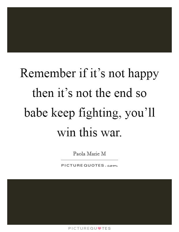 Remember if it's not happy then it's not the end so babe keep fighting, you'll win this war Picture Quote #1