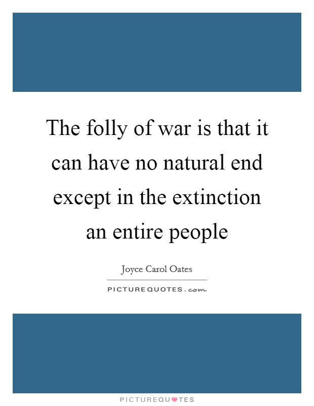 The folly of war is that it can have no natural end except in the extinction an entire people Picture Quote #1