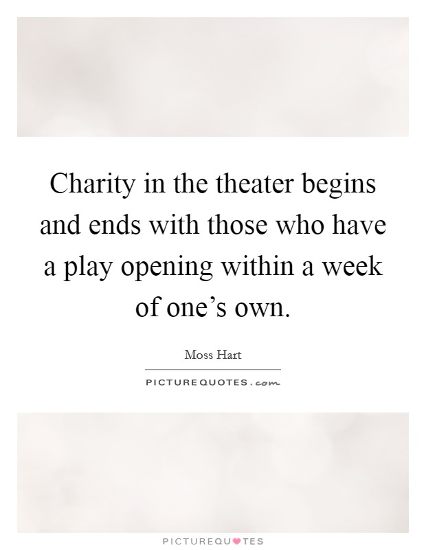 Charity in the theater begins and ends with those who have a play opening within a week of one's own. Picture Quote #1