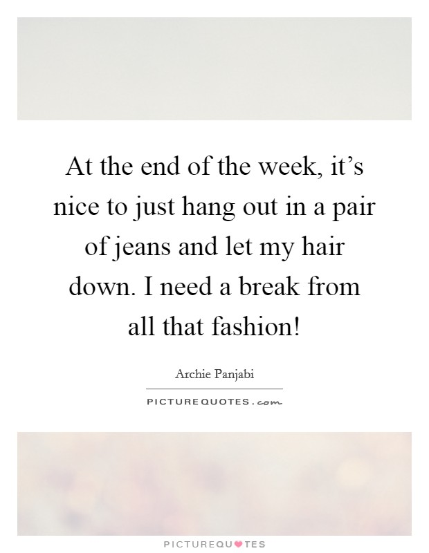 At the end of the week, it's nice to just hang out in a pair of jeans and let my hair down. I need a break from all that fashion! Picture Quote #1