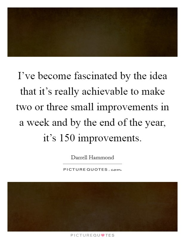 I've become fascinated by the idea that it's really achievable to make two or three small improvements in a week and by the end of the year, it's 150 improvements Picture Quote #1