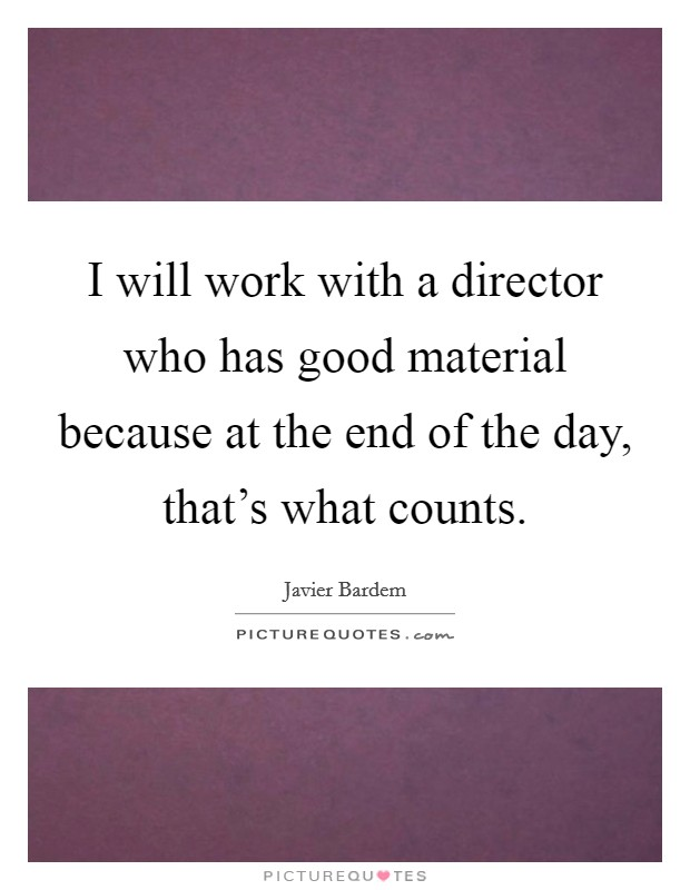 I will work with a director who has good material because at the end of the day, that's what counts Picture Quote #1