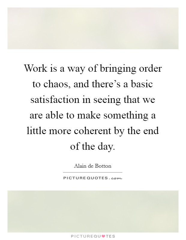 Work is a way of bringing order to chaos, and there's a basic satisfaction in seeing that we are able to make something a little more coherent by the end of the day Picture Quote #1