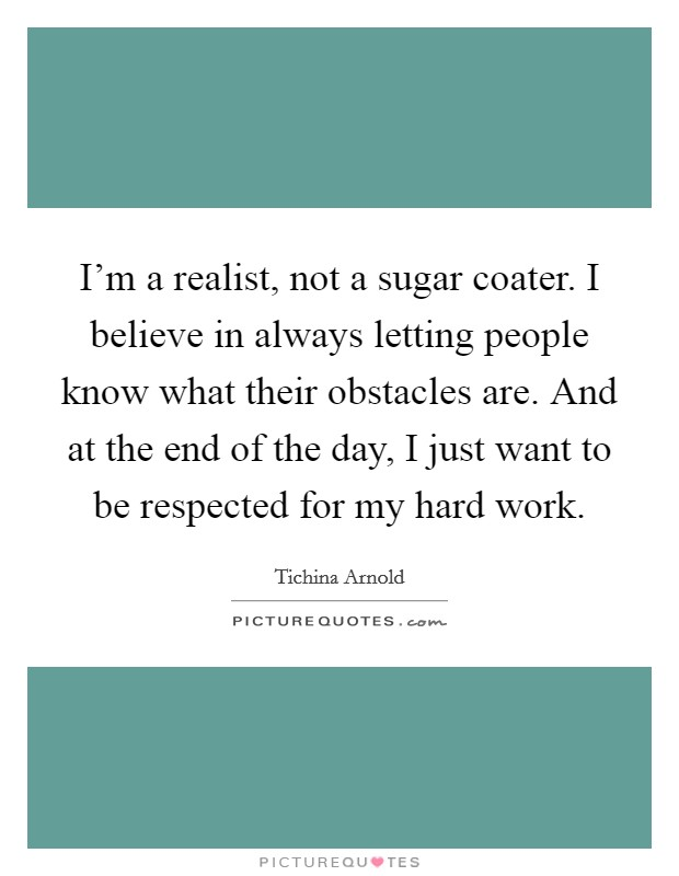 I'm a realist, not a sugar coater. I believe in always letting people know what their obstacles are. And at the end of the day, I just want to be respected for my hard work Picture Quote #1