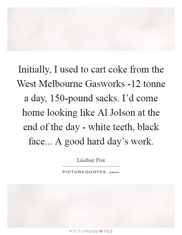 Initially, I used to cart coke from the West Melbourne Gasworks -12 tonne a day, 150-pound sacks. I'd come home looking like Al Jolson at the end of the day - white teeth, black face... A good hard day's work Picture Quote #1