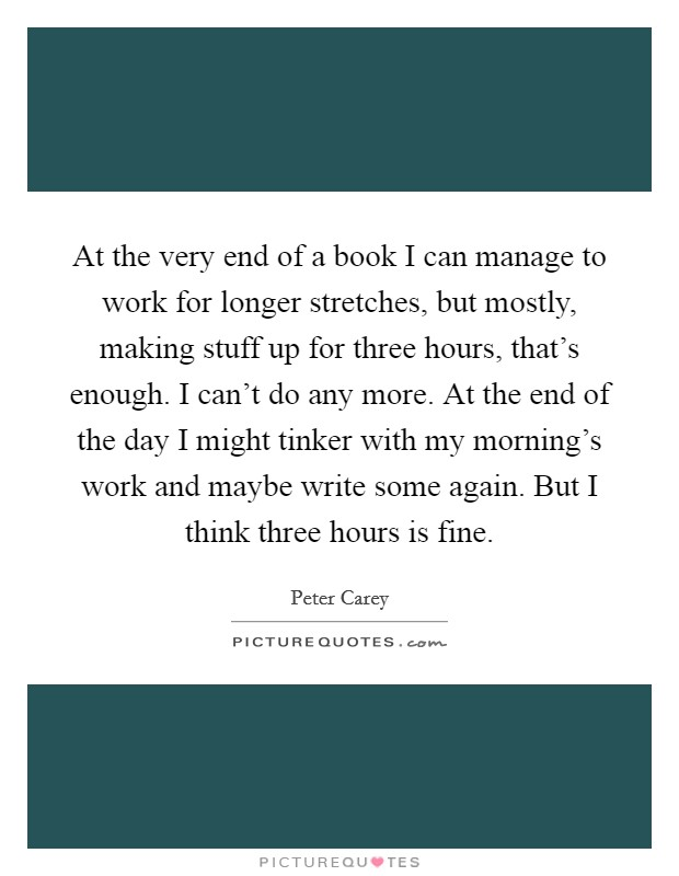 At the very end of a book I can manage to work for longer stretches, but mostly, making stuff up for three hours, that's enough. I can't do any more. At the end of the day I might tinker with my morning's work and maybe write some again. But I think three hours is fine Picture Quote #1