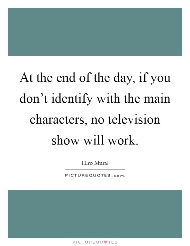 At the end of the day, if you don't identify with the main characters, no television show will work Picture Quote #1
