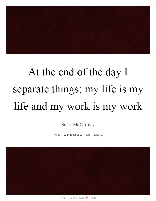 At the end of the day I separate things; my life is my life and my work is my work Picture Quote #1