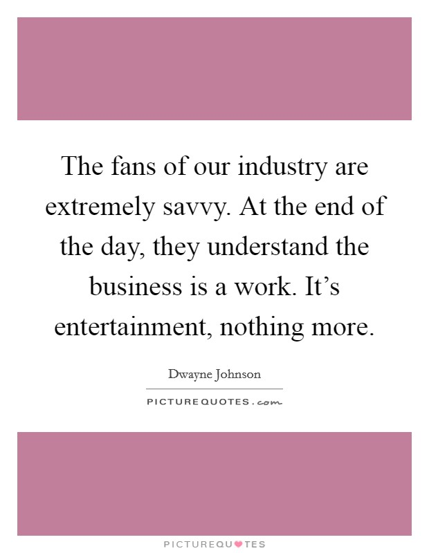 The fans of our industry are extremely savvy. At the end of the day, they understand the business is a work. It's entertainment, nothing more Picture Quote #1