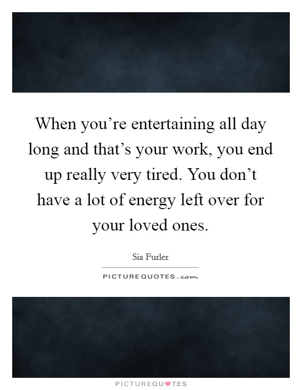 When you're entertaining all day long and that's your work, you end up really very tired. You don't have a lot of energy left over for your loved ones. Picture Quote #1