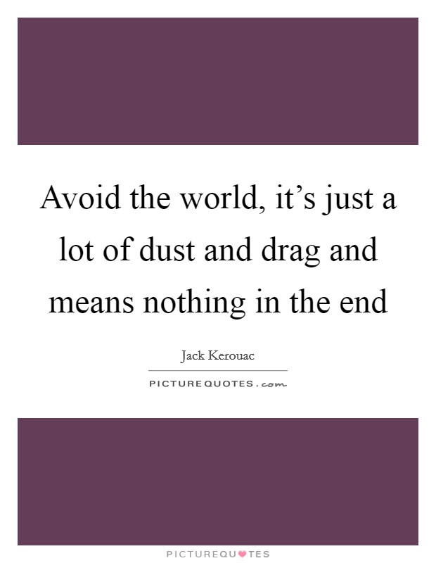 Avoid the world, it's just a lot of dust and drag and means nothing in the end Picture Quote #1