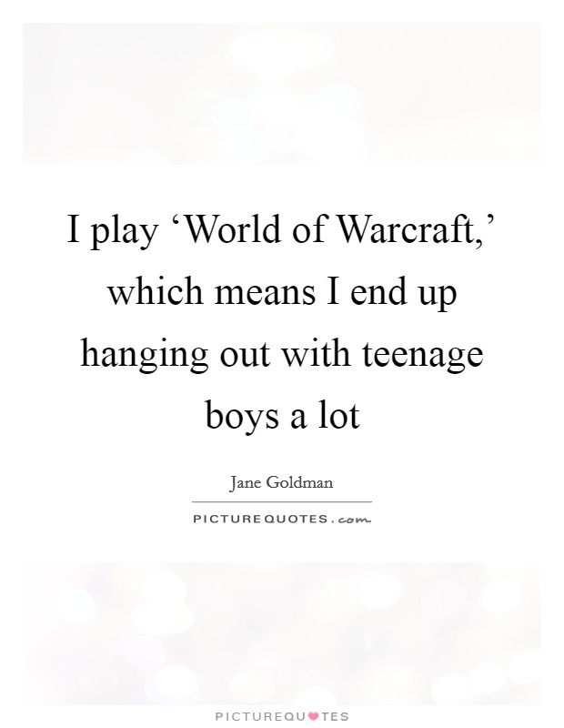 I play 'World of Warcraft,' which means I end up hanging out with teenage boys a lot Picture Quote #1