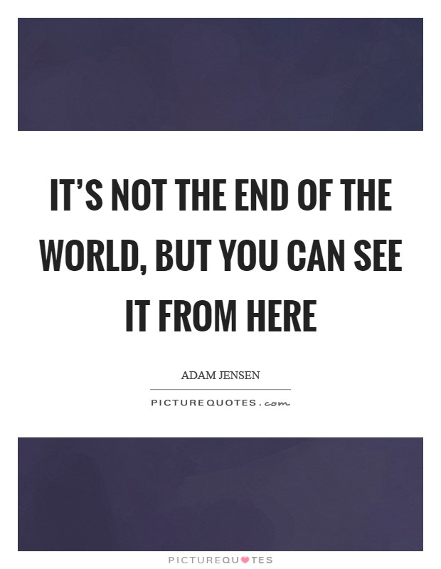 It's not the end of the world, but you can see it from here Picture Quote #1