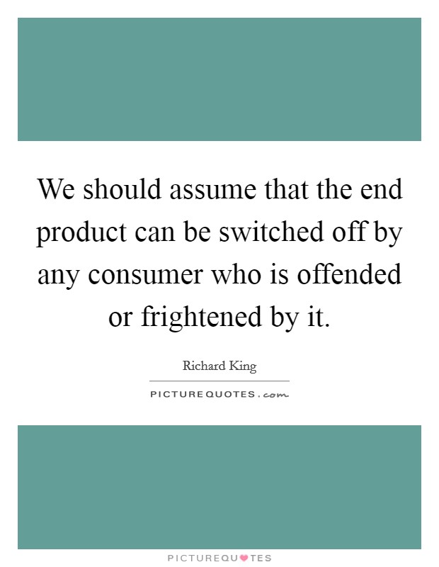 We should assume that the end product can be switched off by any consumer who is offended or frightened by it Picture Quote #1